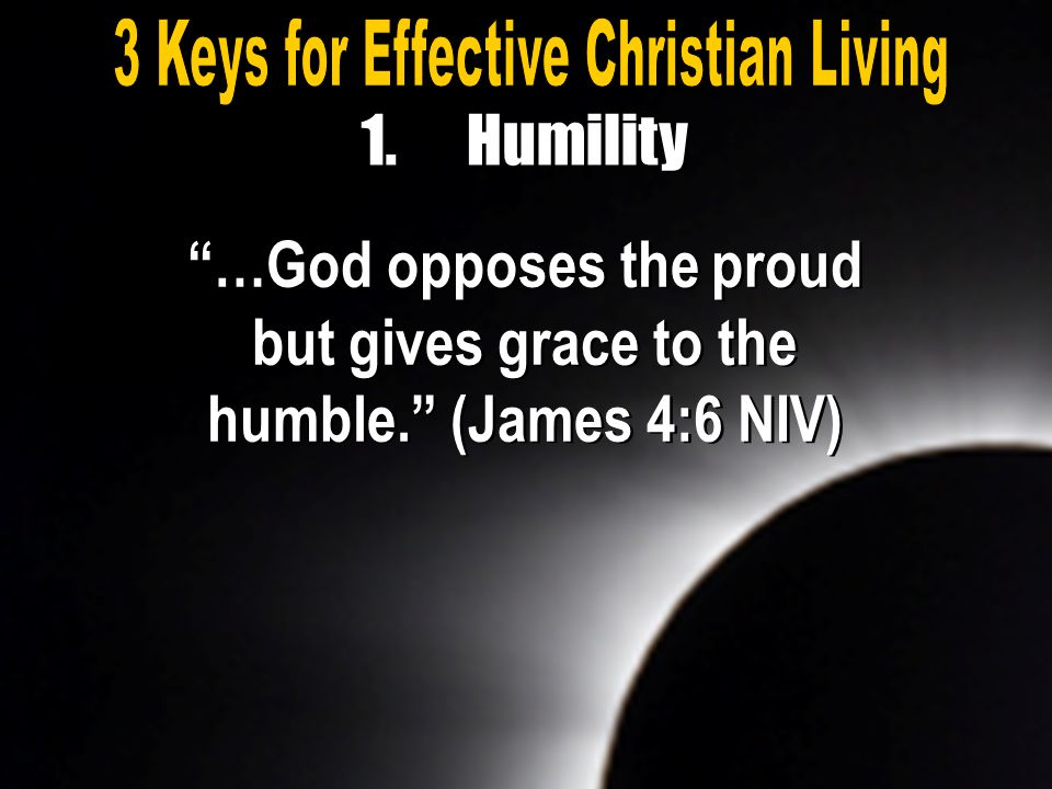 """…God opposes the proud but gives grace to the humble."" (James 4:6 NIV) 1.Humility"