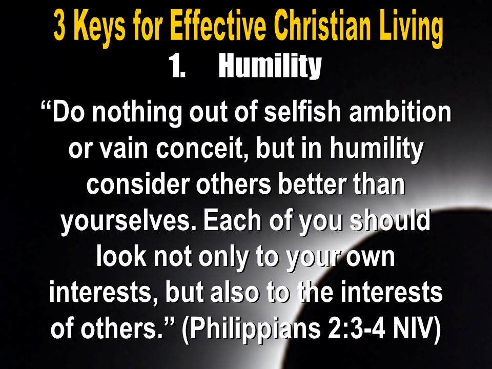 """Do nothing out of selfish ambition or vain conceit, but in humility consider others better than yourselves. Each of you should look not only to your"