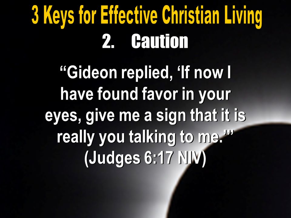 "2.Caution ""Gideon replied, 'If now I have found favor in your eyes, give me a sign that it is really you talking to me.'"" (Judges 6:17 NIV)"