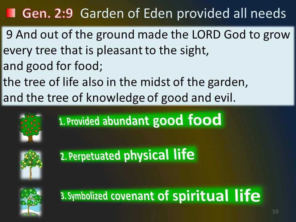 10 9 And out of the ground made the LORD God to grow every tree that is pleasant to the sight, and good for food; the tree of life also in the midst of the garden, and the tree of knowledge of good and evil.