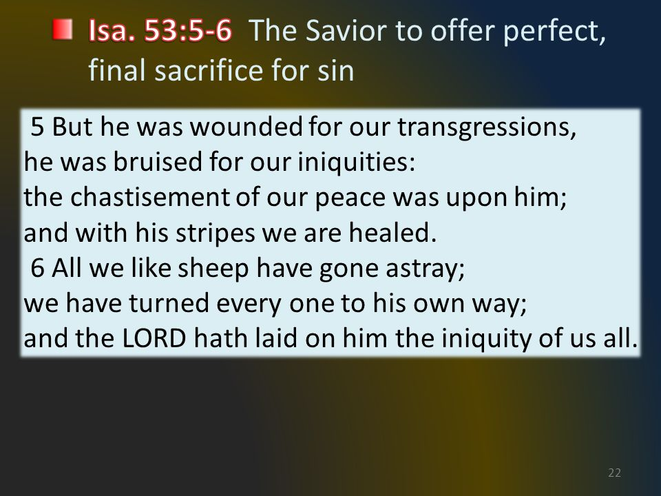 22 5 But he was wounded for our transgressions, he was bruised for our iniquities: the chastisement of our peace was upon him; and with his stripes we are healed.