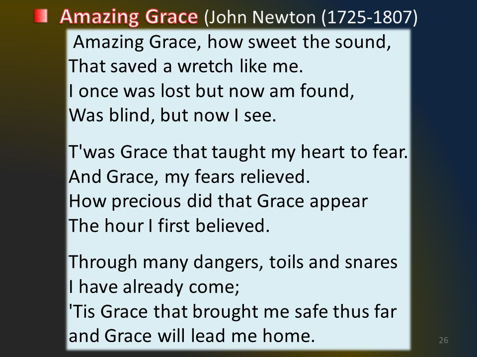 26 Amazing Grace, how sweet the sound, That saved a wretch like me.
