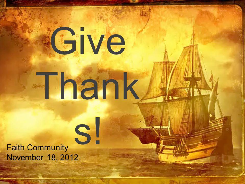 Give Thank s! Faith Community November 18, 2012