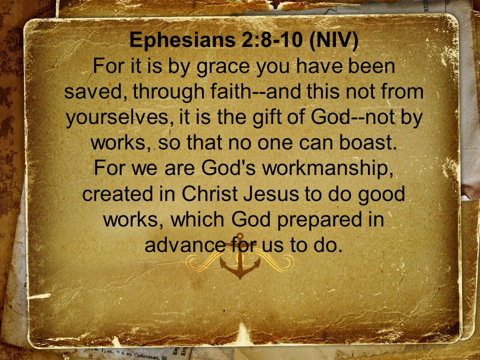 Ephesians 2:8-10 (NIV) For it is by grace you have been saved, through faith--and this not from yourselves, it is the gift of God--not by works, so that no one can boast.
