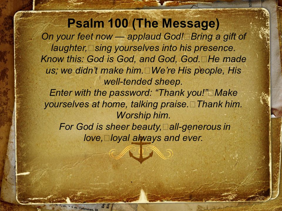 Psalm 100 (The Message) On your feet now — applaud God.