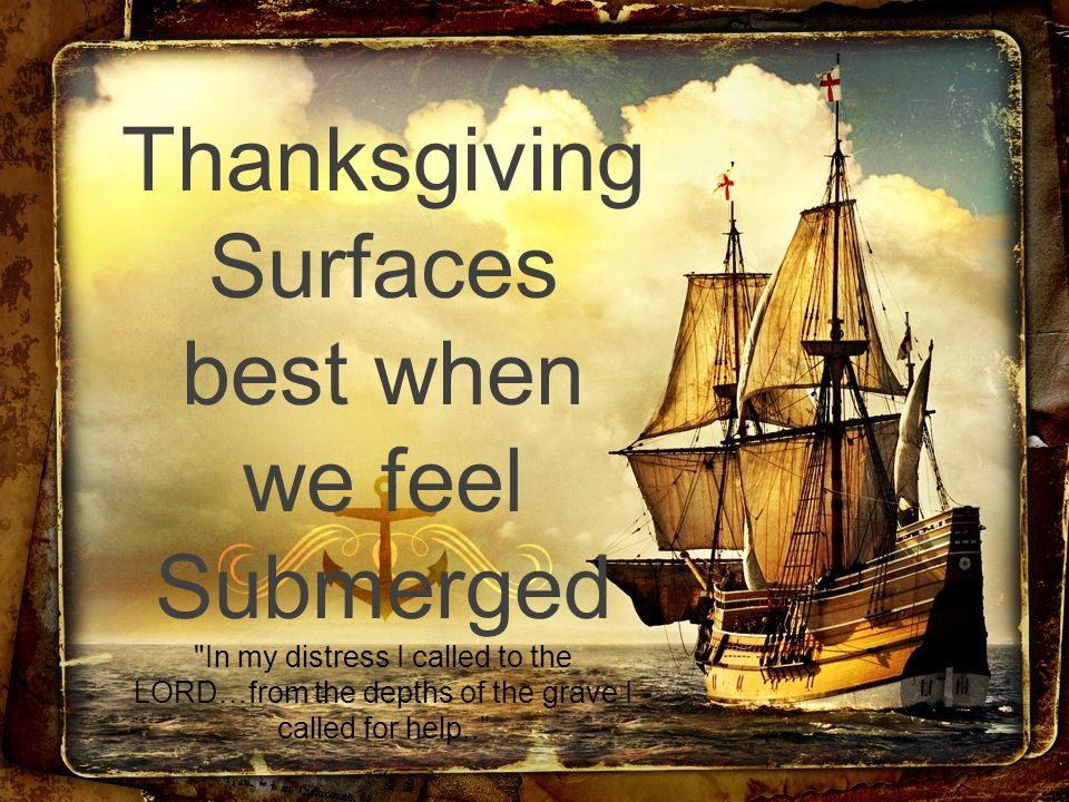 Thanksgiving Surfaces best when we feel Submerged In my distress I called to the LORD…from the depths of the grave I called for help..