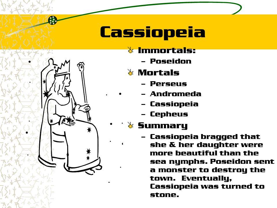 Cassiopeia Immortals: – Poseidon Mortals – Perseus – Andromeda – Cassiopeia – Cepheus Summary – Cassiopeia bragged that she & her daughter were more b