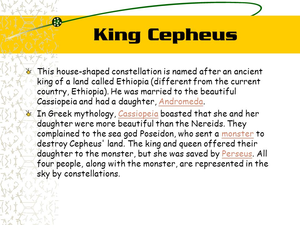 King Cepheus This house-shaped constellation is named after an ancient king of a land called Ethiopia (different from the current country, Ethiopia).