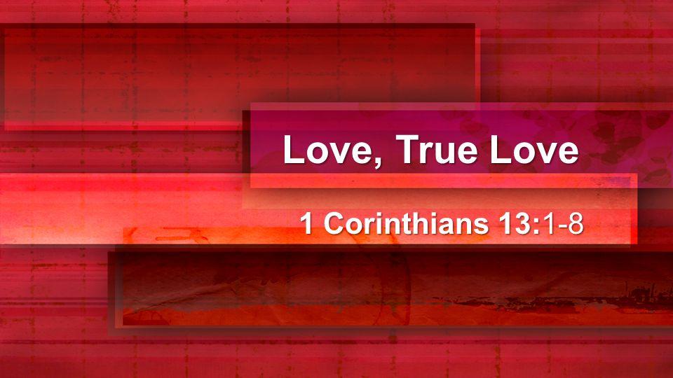 Love, True Love 1 Corinthians 13:1-8