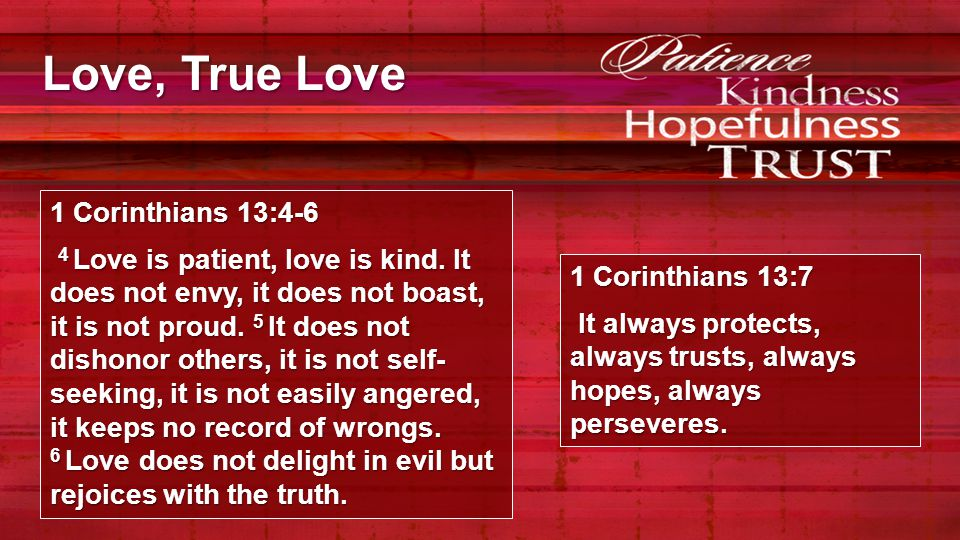 Love, True Love 1 Corinthians 13:4-6 4 Love is patient, love is kind. It does not envy, it does not boast, it is not proud. 5 It does not dishonor oth