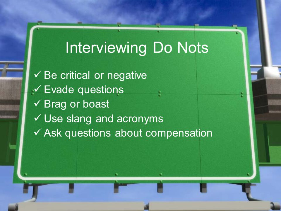 Interviewing Do Nots Be critical or negative Evade questions Brag or boast Use slang and acronyms Ask questions about compensation