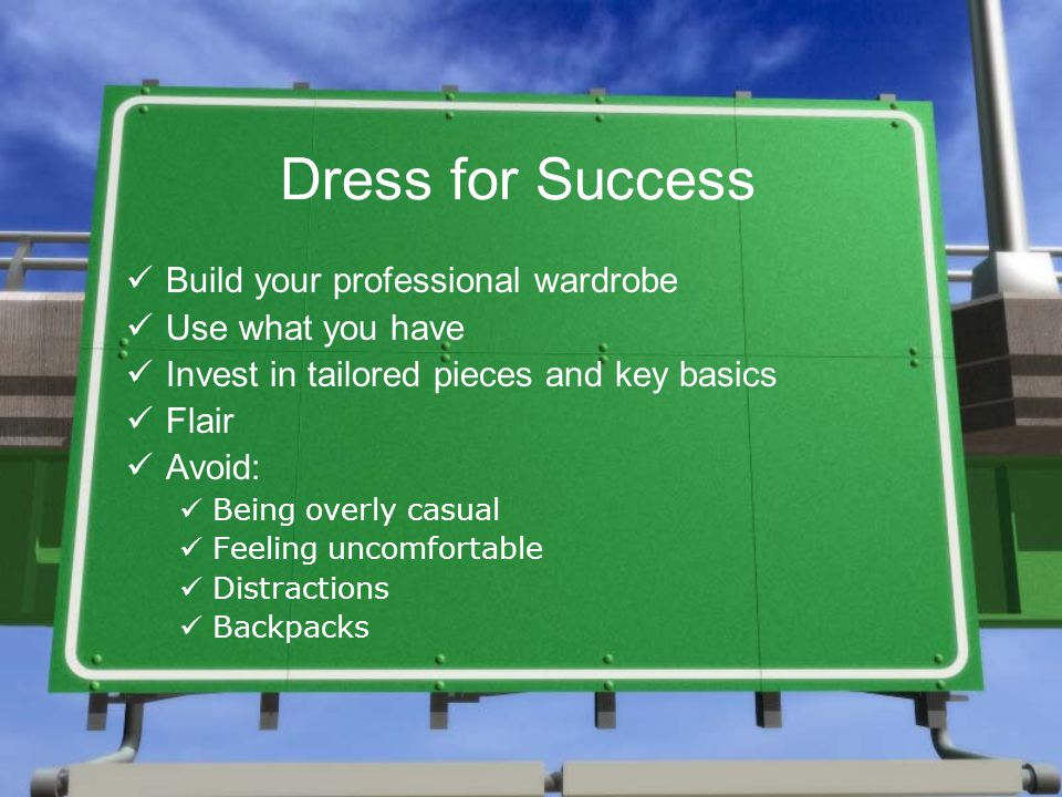Dress for Success Build your professional wardrobe Use what you have Invest in tailored pieces and key basics Flair Avoid: Being overly casual Feeling uncomfortable Distractions Backpacks