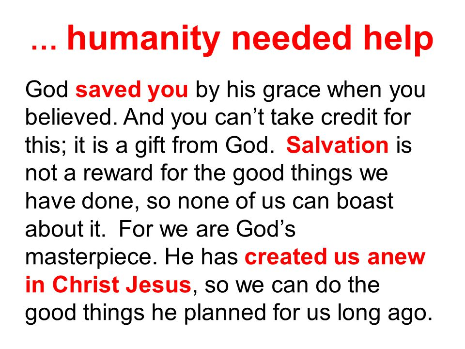 … humanity needed help God saved you by his grace when you believed.