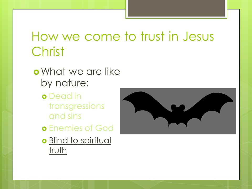 How we come to trust in Jesus Christ  What we are like by nature:  Dead in transgressions and sins  Enemies of God  Blind to spiritual truth