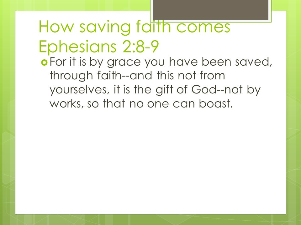 How saving faith comes Ephesians 2:8-9  For it is by grace you have been saved, through faith--and this not from yourselves, it is the gift of God--not by works, so that no one can boast.