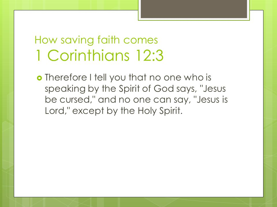 How saving faith comes 1 Corinthians 12:3  Therefore I tell you that no one who is speaking by the Spirit of God says, Jesus be cursed, and no one can say, Jesus is Lord, except by the Holy Spirit.