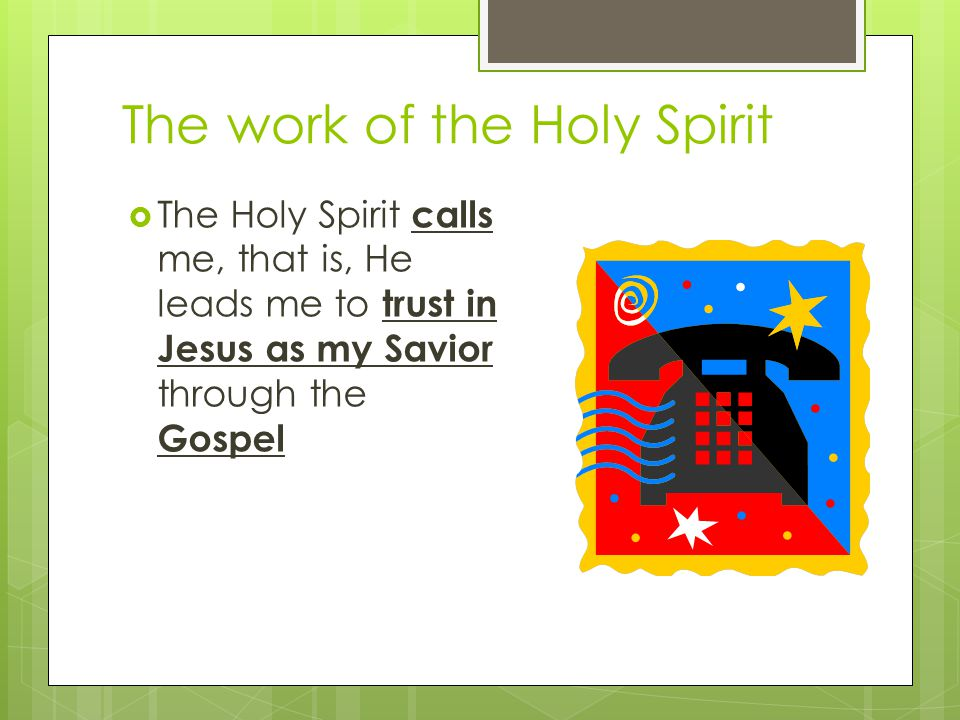 The work of the Holy Spirit calls me leads me to trust in Jesus as my Savior through the Gospel  The Holy Spirit calls me, that is, He leads me to trust in Jesus as my Savior through the Gospel