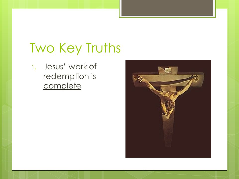 Two Key Truths 1. Jesus' work of redemption is complete