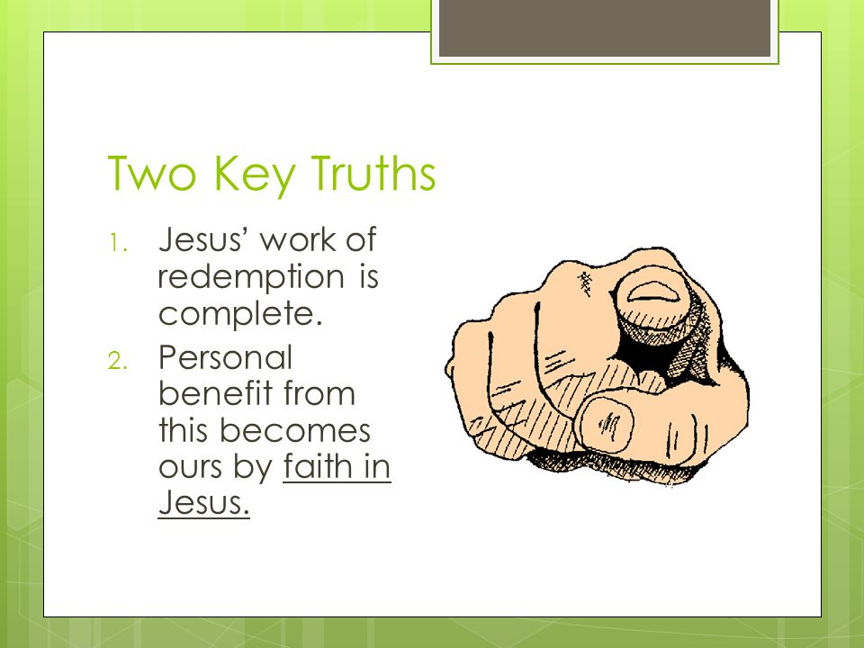 Two Key Truths 1. Jesus ' work of redemption is complete.