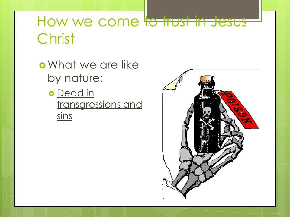 How we come to trust in Jesus Christ  What we are like by nature:  Dead in transgressions and sins