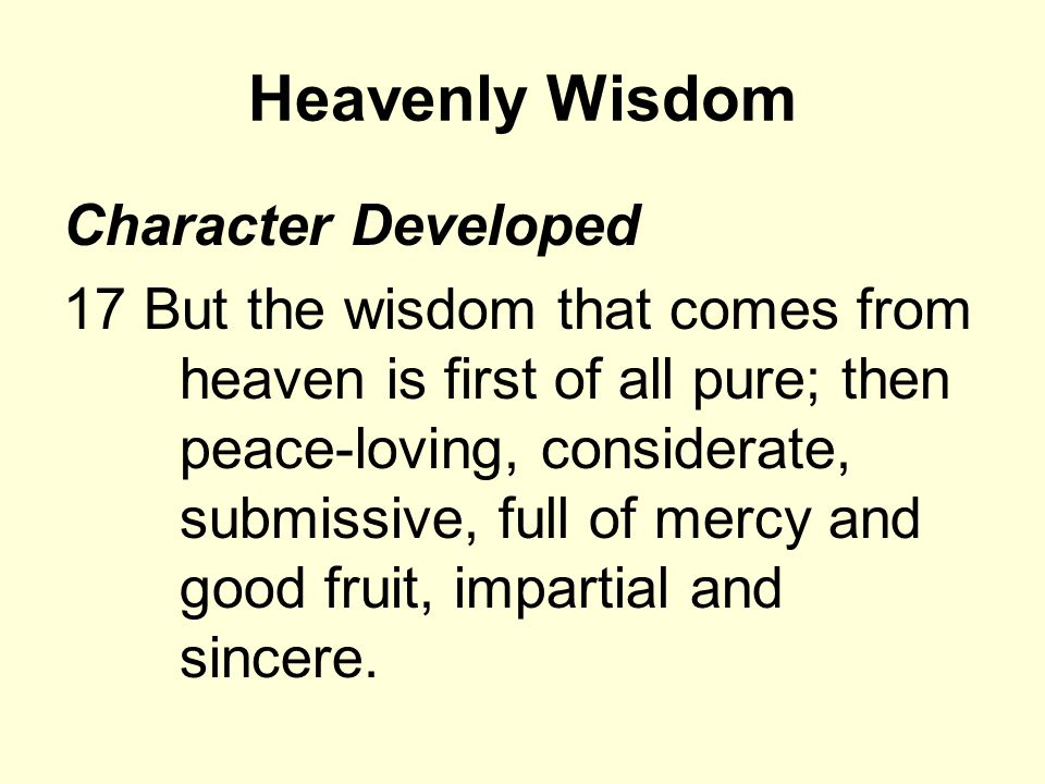 Heavenly Wisdom Character Developed 17 But the wisdom that comes from heaven is first of all pure; then peace-loving, considerate, submissive, full of mercy and good fruit, impartial and sincere.
