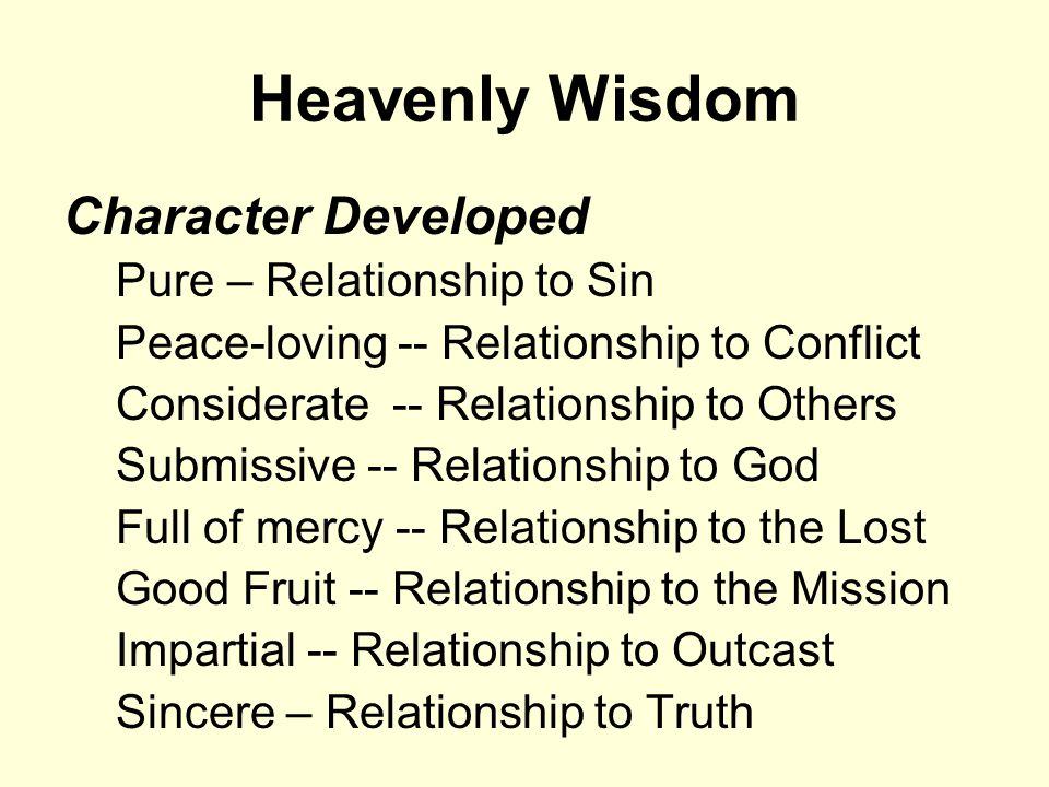 Heavenly Wisdom Character Developed Pure – Relationship to Sin Peace-loving -- Relationship to Conflict Considerate -- Relationship to Others Submissive -- Relationship to God Full of mercy -- Relationship to the Lost Good Fruit -- Relationship to the Mission Impartial -- Relationship to Outcast Sincere – Relationship to Truth
