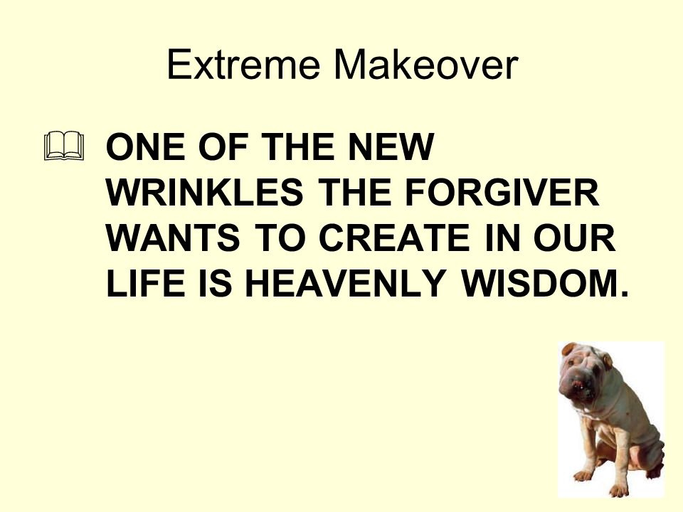 Extreme Makeover  ONE OF THE NEW WRINKLES THE FORGIVER WANTS TO CREATE IN OUR LIFE IS HEAVENLY WISDOM.