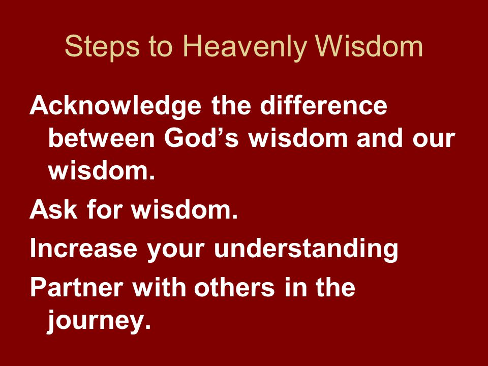 Steps to Heavenly Wisdom Acknowledge the difference between God's wisdom and our wisdom. Ask for wisdom. Increase your understanding Partner with othe