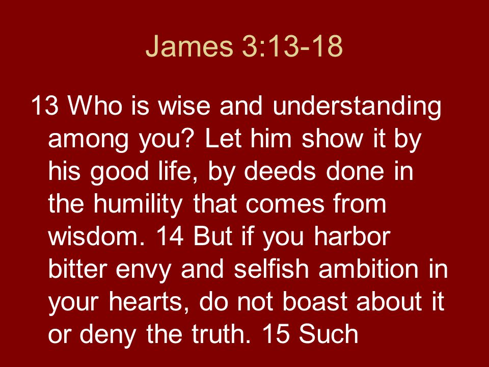 James 3:13-18 13 Who is wise and understanding among you? Let him show it by his good life, by deeds done in the humility that comes from wisdom. 14 B