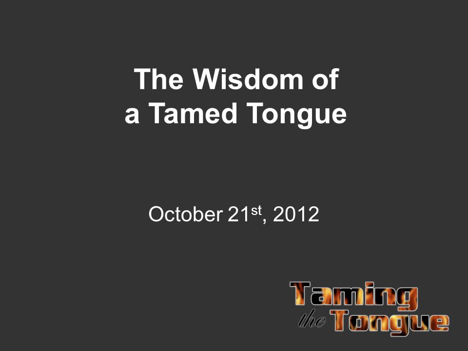 The Wisdom of a Tamed Tongue October 21 st, 2012