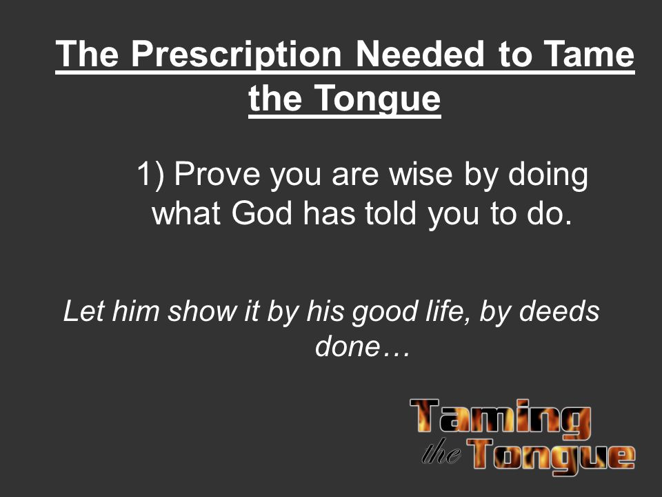The Prescription Needed to Tame the Tongue 1) Prove you are wise by doing what God has told you to do.