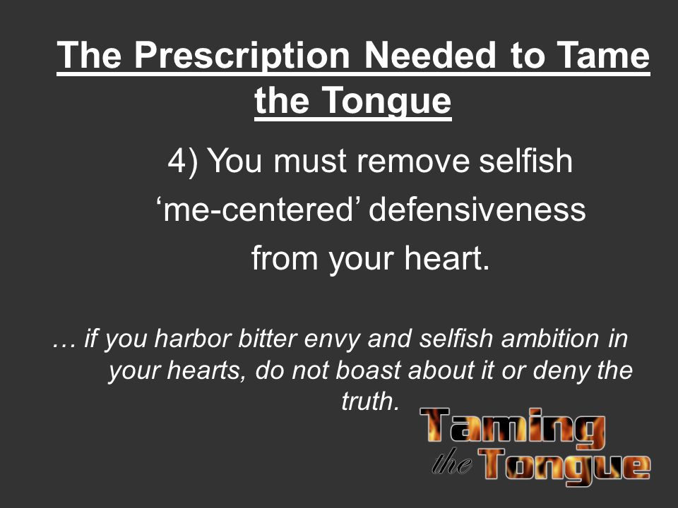 The Prescription Needed to Tame the Tongue 4) You must remove selfish 'me-centered' defensiveness from your heart. … if you harbor bitter envy and sel