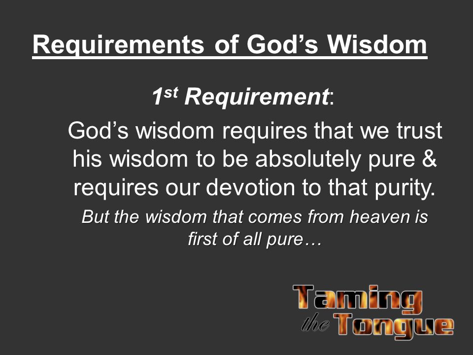 Requirements of God's Wisdom 1 st Requirement: God's wisdom requires that we trust his wisdom to be absolutely pure & requires our devotion to that pu