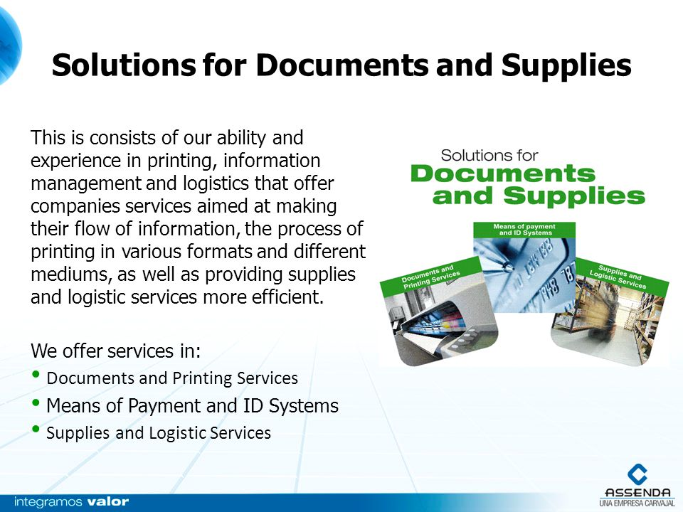 Solutions for Documents and Supplies This is consists of our ability and experience in printing, information management and logistics that offer companies services aimed at making their flow of information, the process of printing in various formats and different mediums, as well as providing supplies and logistic services more efficient.