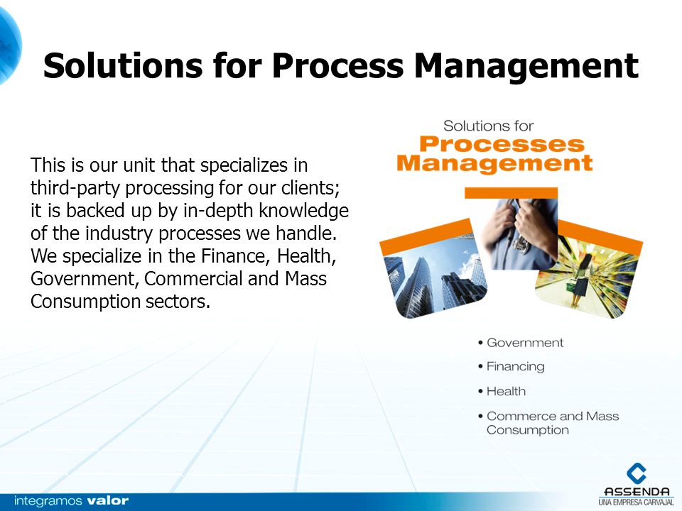 Solutions for Process Management This is our unit that specializes in third-party processing for our clients; it is backed up by in-depth knowledge of the industry processes we handle.