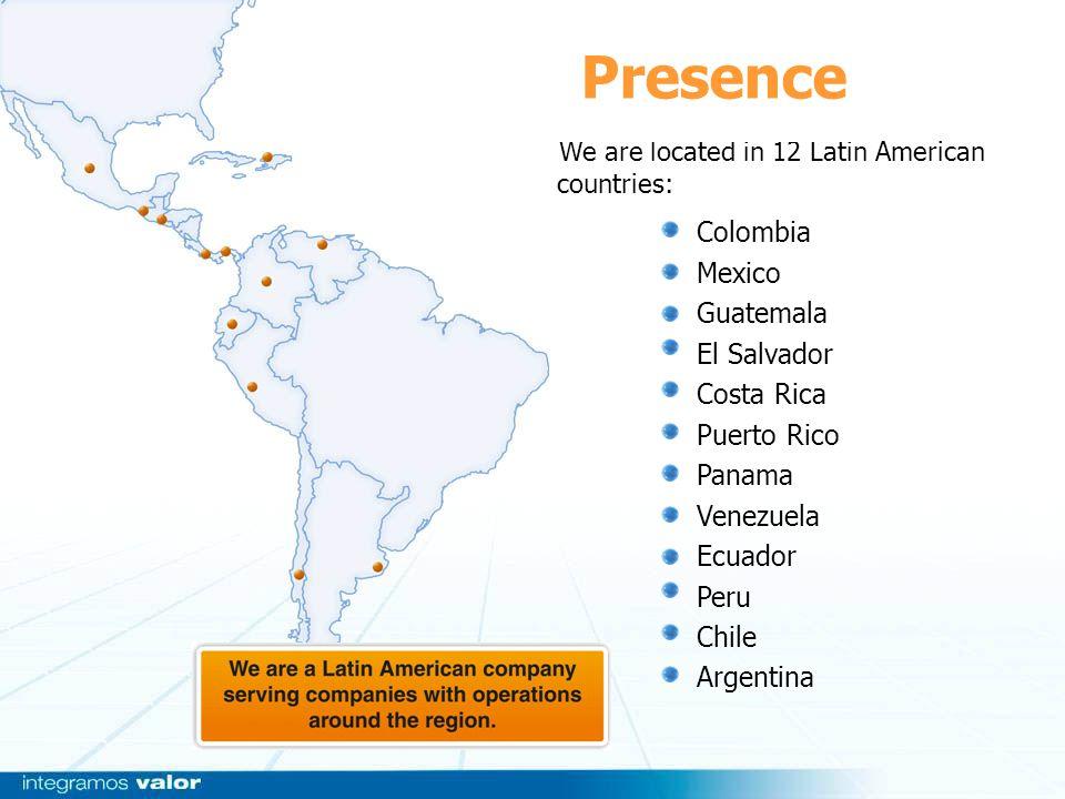 We are located in 12 Latin American countries: Colombia Mexico Guatemala El Salvador Costa Rica Puerto Rico Panama Venezuela Ecuador Peru Chile Argent