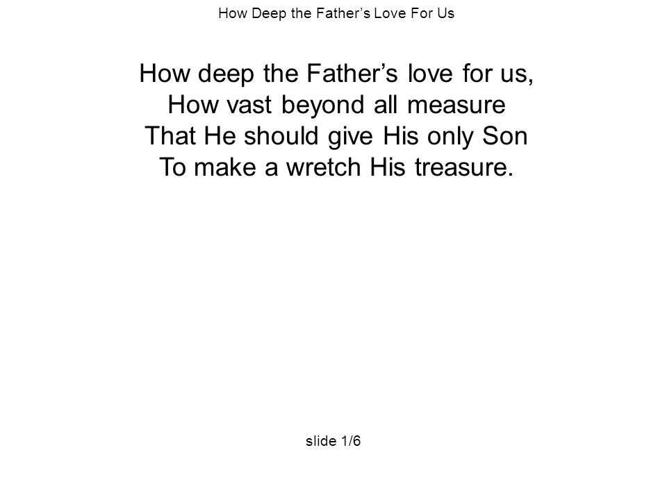 How Deep the Father's Love For Us How deep the Father's love for us, How vast beyond all measure That He should give His only Son To make a wretch His