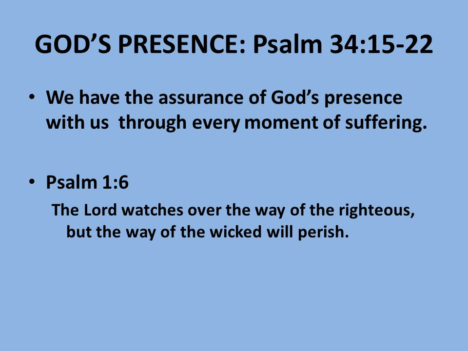 GOD'S PRESENCE: Psalm 34:15-22 We have the assurance of God's presence with us through every moment of suffering. Psalm 1:6 The Lord watches over the