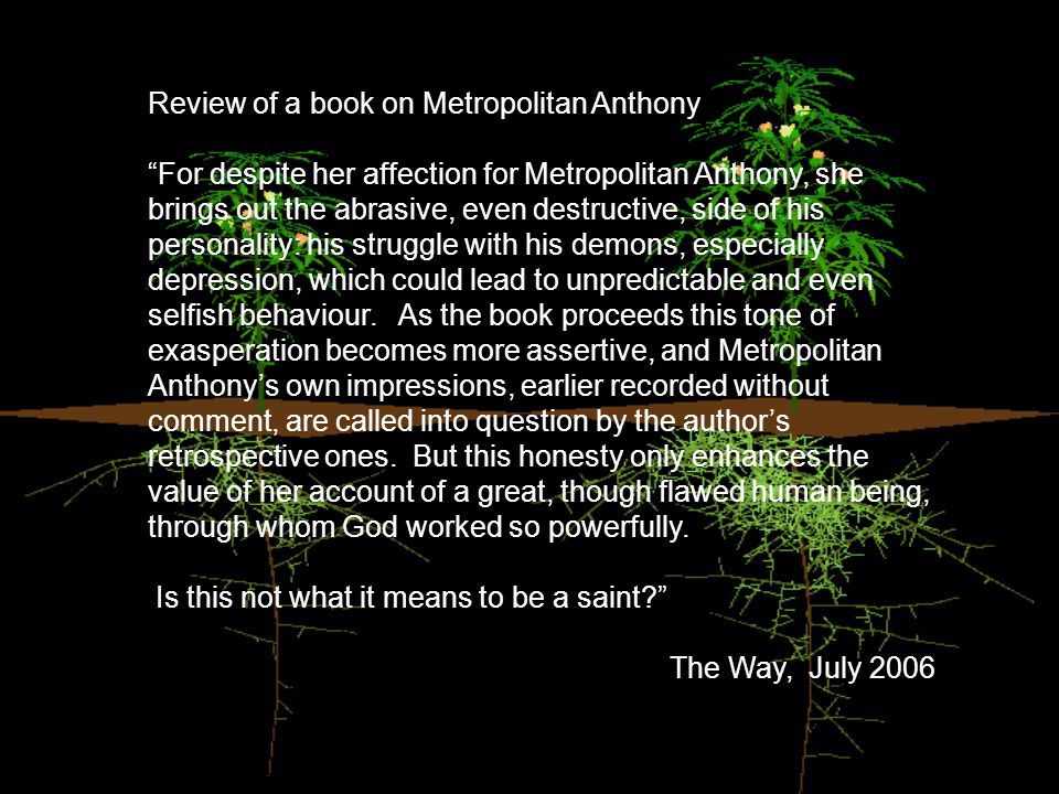 Review of a book on Metropolitan Anthony For despite her affection for Metropolitan Anthony, she brings out the abrasive, even destructive, side of his personality: his struggle with his demons, especially depression, which could lead to unpredictable and even selfish behaviour.