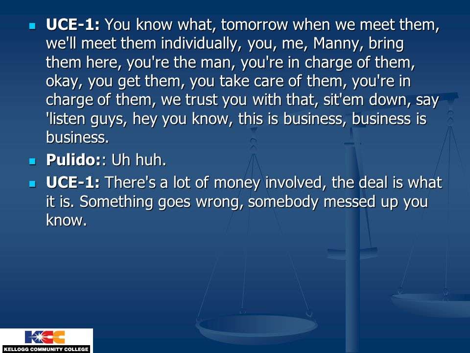 UCE-1: You know what, tomorrow when we meet them, we ll meet them individually, you, me, Manny, bring them here, you re the man, you re in charge of them, okay, you get them, you take care of them, you re in charge of them, we trust you with that, sit em down, say listen guys, hey you know, this is business, business is business.