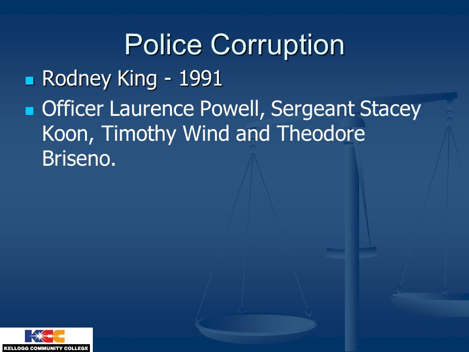 Police Corruption Rodney King - 1991 Rodney King - 1991 Officer Laurence Powell, Sergeant Stacey Koon, Timothy Wind and Theodore Briseno.