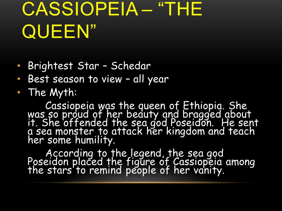 Brightest Star – Schedar Best season to view – all year The Myth: Cassiopeia was the queen of Ethiopia.