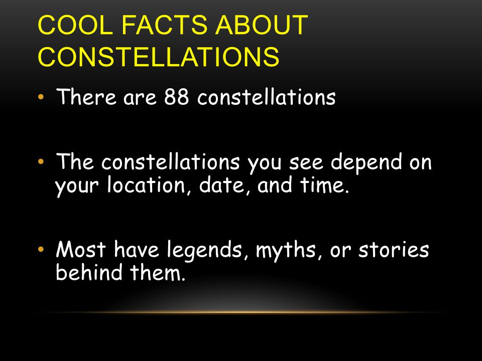 COOL FACTS ABOUT CONSTELLATIONS There are 88 constellations The constellations you see depend on your location, date, and time.