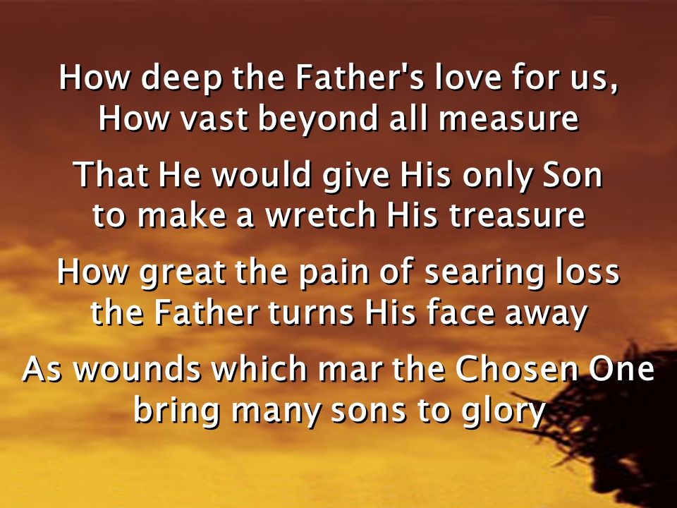 How deep the Father's love for us, How vast beyond all measure That He would give His only Son to make a wretch His treasure How great the pain of sea