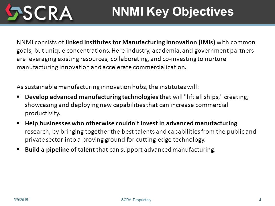 5/9/2015SCRA Proprietary4 NNMI Key Objectives NNMI consists of linked Institutes for Manufacturing Innovation (IMIs) with common goals, but unique concentrations.