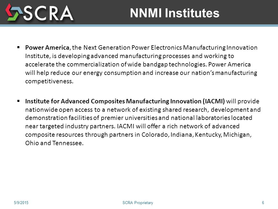 5/9/2015SCRA Proprietary6 NNMI Institutes  Power America, the Next Generation Power Electronics Manufacturing Innovation Institute, is developing advanced manufacturing processes and working to accelerate the commercialization of wide bandgap technologies.