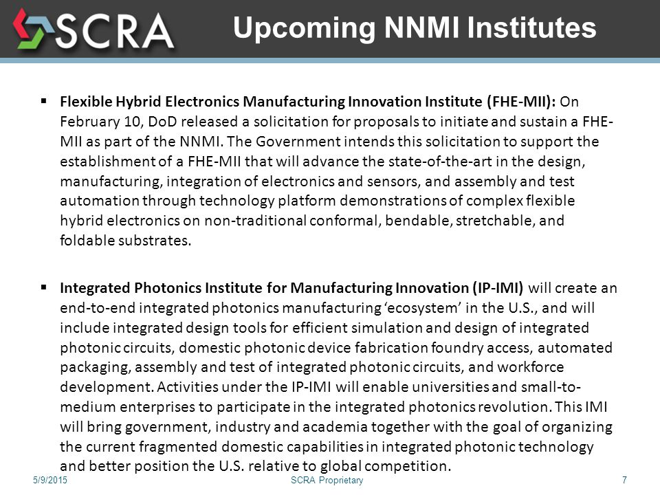 5/9/2015SCRA Proprietary7 Upcoming NNMI Institutes  Flexible Hybrid Electronics Manufacturing Innovation Institute (FHE-MII): On February 10, DoD released a solicitation for proposals to initiate and sustain a FHE- MII as part of the NNMI.