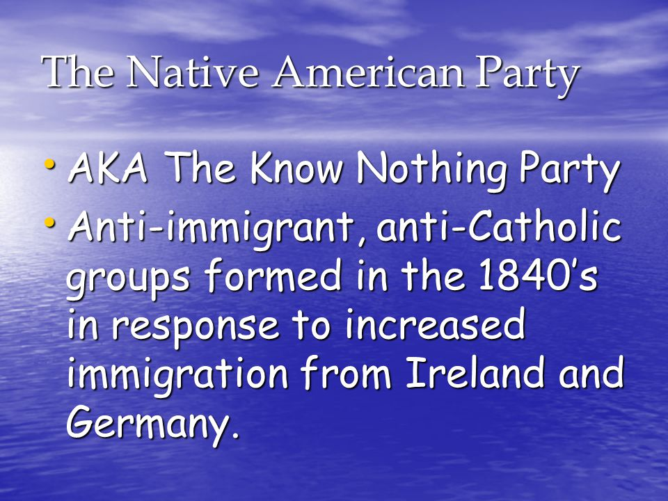The Native American Party AKA The Know Nothing Party AKA The Know Nothing Party Anti-immigrant, anti-Catholic groups formed in the 1840's in response to increased immigration from Ireland and Germany.