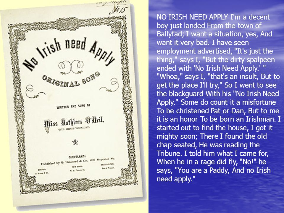 NO IRISH NEED APPLY I m a decent boy just landed From the town of Ballyfad; I want a situation, yes, And want it very bad.