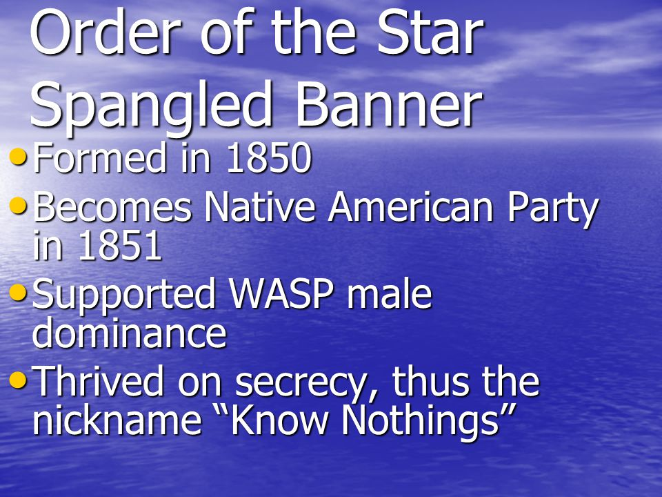 Order of the Star Spangled Banner Formed in 1850 Formed in 1850 Becomes Native American Party in 1851 Becomes Native American Party in 1851 Supported WASP male dominance Supported WASP male dominance Thrived on secrecy, thus the nickname Know Nothings Thrived on secrecy, thus the nickname Know Nothings